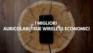 MIGLIORI AURICOLARI TRUE WIRELESS ECONOMICI